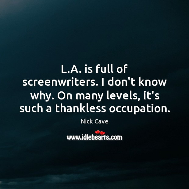 L.A. is full of screenwriters. I don't know why. On many Image