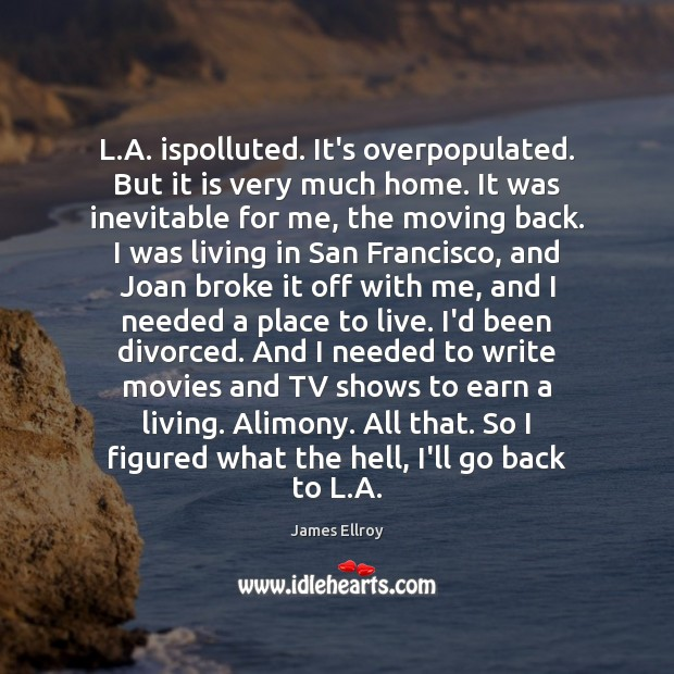 L.A. ispolluted. It's overpopulated. But it is very much home. It James Ellroy Picture Quote