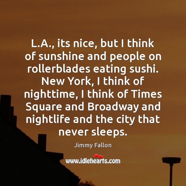 L.A., its nice, but I think of sunshine and people on Jimmy Fallon Picture Quote