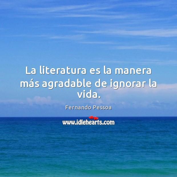 La literatura es la manera más agradable de ignorar la vida. Fernando Pessoa Picture Quote