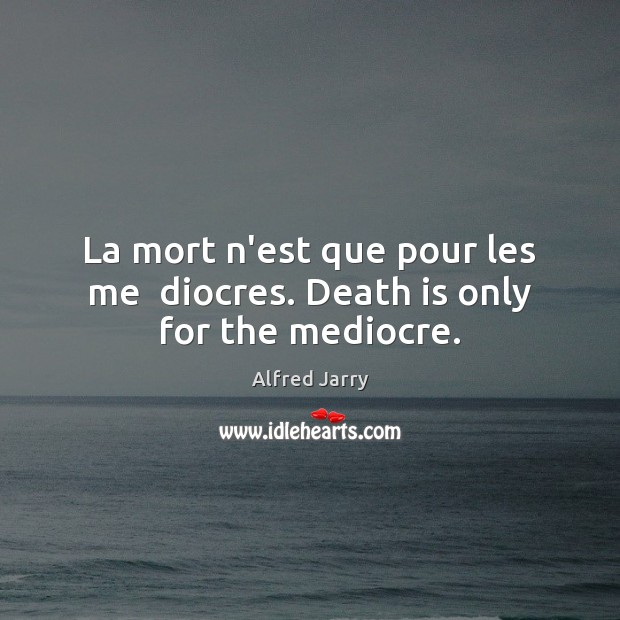 Image, La mort n'est que pour les me  diocres. Death is only for the mediocre.