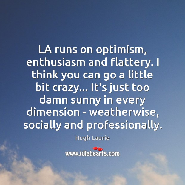 Image, LA runs on optimism, enthusiasm and flattery. I think you can go