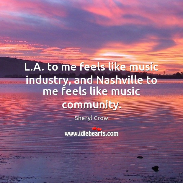L.A. to me feels like music industry, and Nashville to me feels like music community. Sheryl Crow Picture Quote