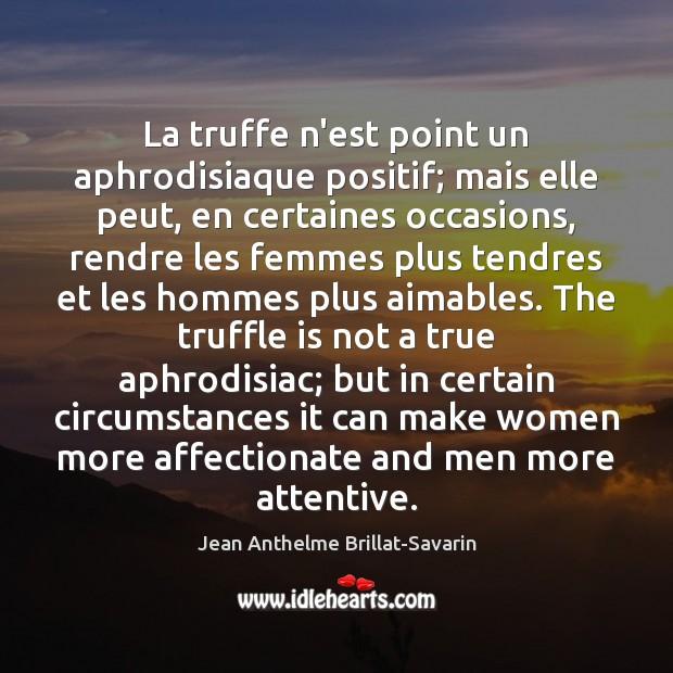 La truffe n'est point un aphrodisiaque positif; mais elle peut, en certaines Jean Anthelme Brillat-Savarin Picture Quote