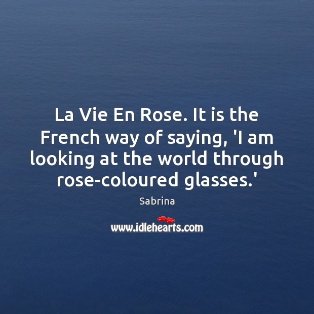 La Vie En Rose. It is the French way of saying, 'I Image