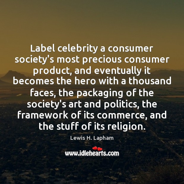 Image, Label celebrity a consumer society's most precious consumer product, and eventually it