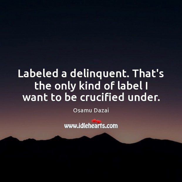 Image, Labeled a delinquent. That's the only kind of label I want to be crucified under.