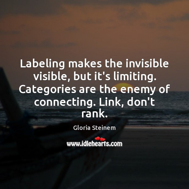 Labeling makes the invisible visible, but it's limiting. Categories are the enemy Gloria Steinem Picture Quote