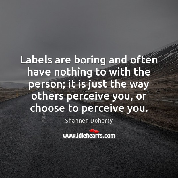 Labels are boring and often have nothing to with the person; it Shannen Doherty Picture Quote