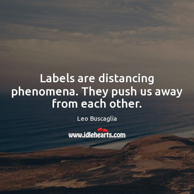 Image, Labels are distancing phenomena. They push us away from each other.