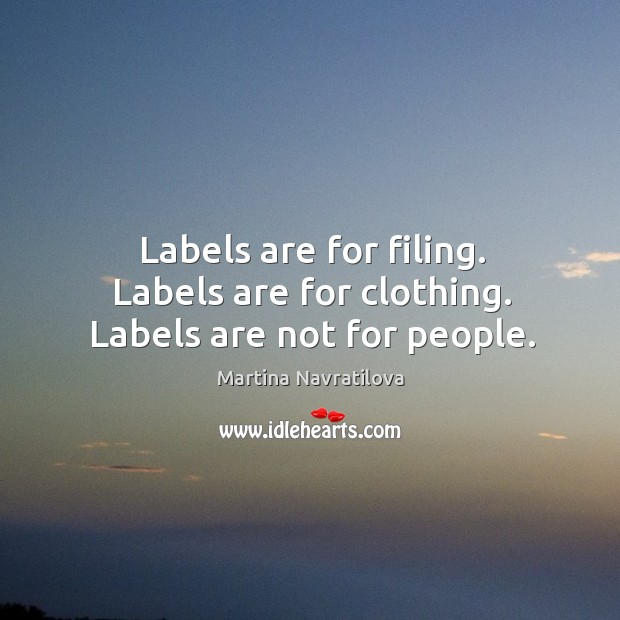 Labels are for filing. Labels are for clothing. Labels are not for people. Image