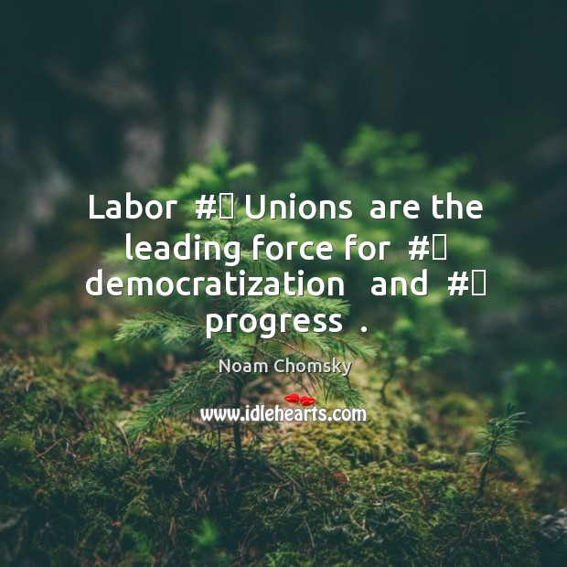 Labor  # Unions  are the leading force for  # democratization   and  # progress  . Image