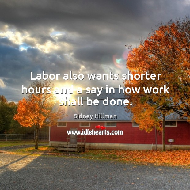 Labor also wants shorter hours and a say in how work shall be done. Image