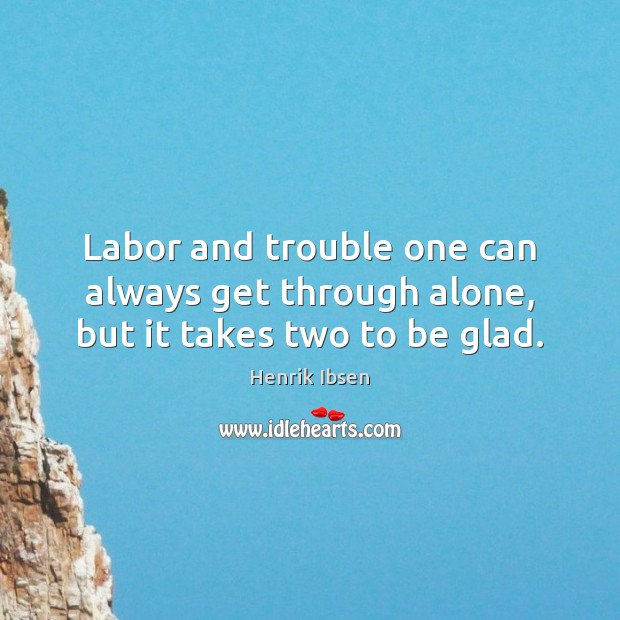 Henrik Ibsen Picture Quote image saying: Labor and trouble one can always get through alone, but it takes two to be glad.