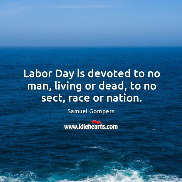 Labor day is devoted to no man, living or dead, to no sect, race or nation. Samuel Gompers Picture Quote