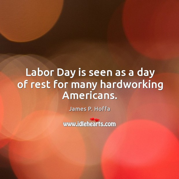 Labor Day is seen as a day of rest for many hardworking Americans. James P. Hoffa Picture Quote