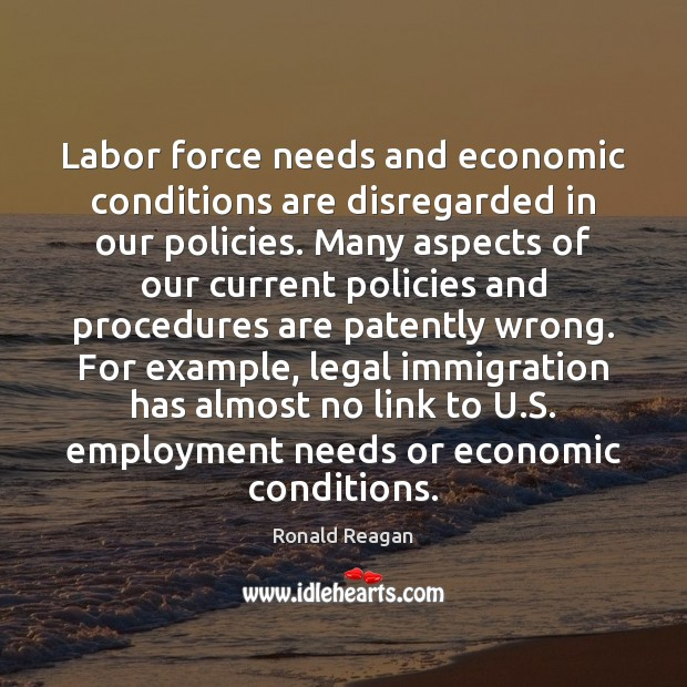 Image, Labor force needs and economic conditions are disregarded in our policies. Many