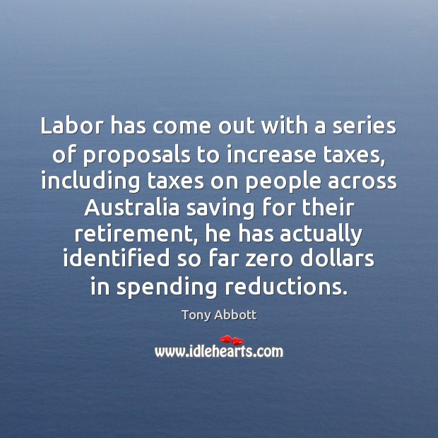 Labor has come out with a series of proposals to increase taxes, Tony Abbott Picture Quote