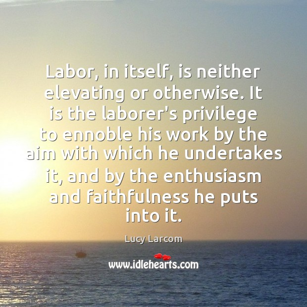 Labor, in itself, is neither elevating or otherwise. It is the laborer's Image