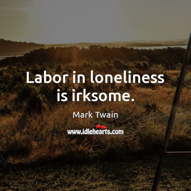 Labor in loneliness is irksome. Loneliness Quotes Image