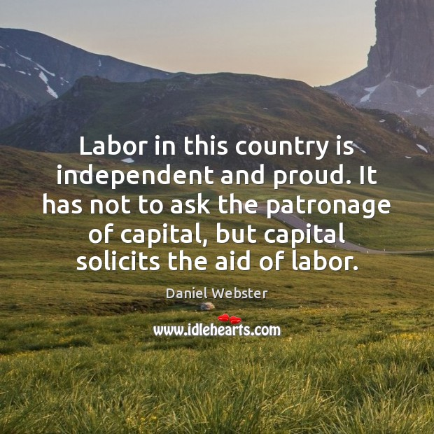 Labor in this country is independent and proud. It has not to Daniel Webster Picture Quote