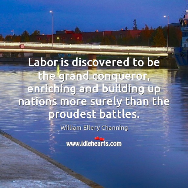 Labor is discovered to be the grand conqueror, enriching and building up William Ellery Channing Picture Quote