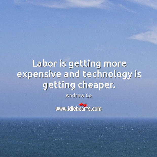 Image, Labor is getting more expensive and technology is getting cheaper.