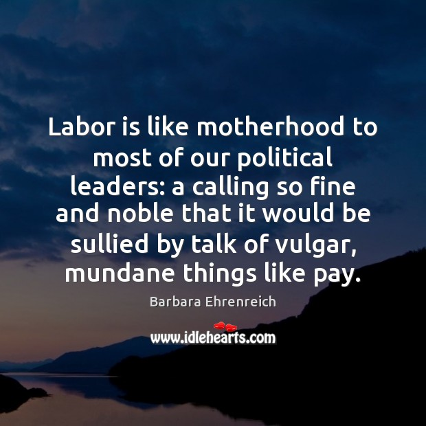 Labor is like motherhood to most of our political leaders: a calling Barbara Ehrenreich Picture Quote