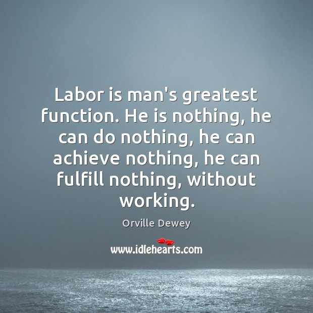 Labor is man's greatest function. He is nothing, he can do nothing, Image