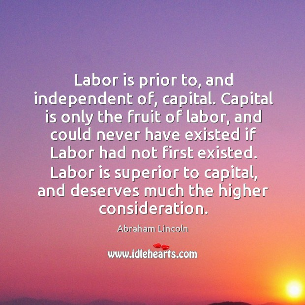 Image, Labor is prior to, and independent of, capital. Capital is only the fruit of labor