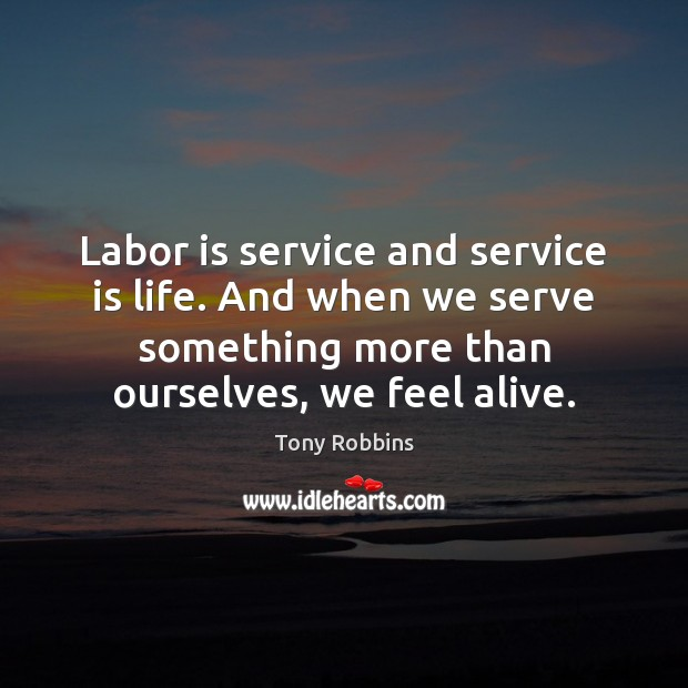 Labor is service and service is life. And when we serve something Tony Robbins Picture Quote