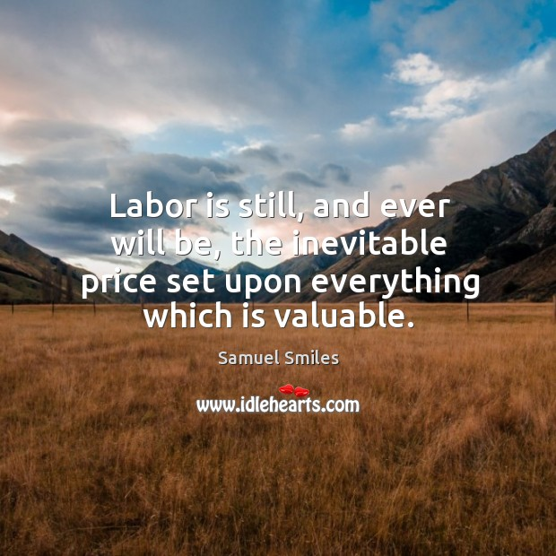 Labor is still, and ever will be, the inevitable price set upon everything which is valuable. Image