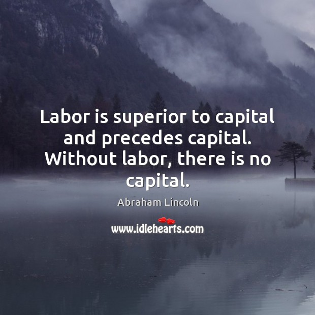 Image, Labor is superior to capital and precedes capital. Without labor, there is no capital.