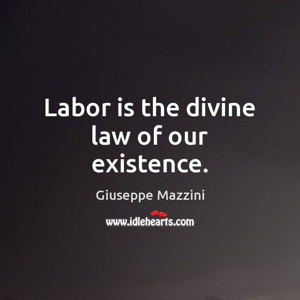Labor is the divine law of our existence. Giuseppe Mazzini Picture Quote