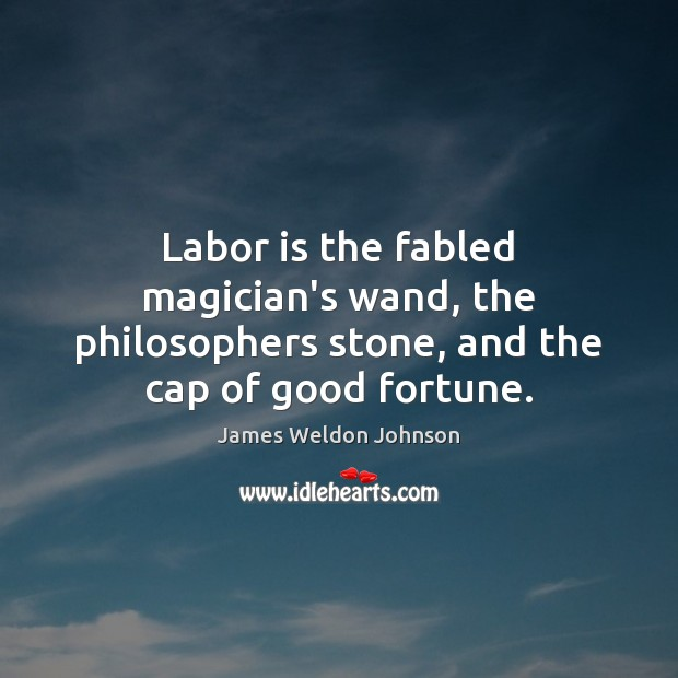 Labor is the fabled magician's wand, the philosophers stone, and the cap of good fortune. James Weldon Johnson Picture Quote