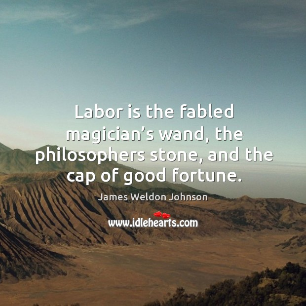Labor is the fabled magician's wand, the philosophers stone, and the cap of good fortune. Image