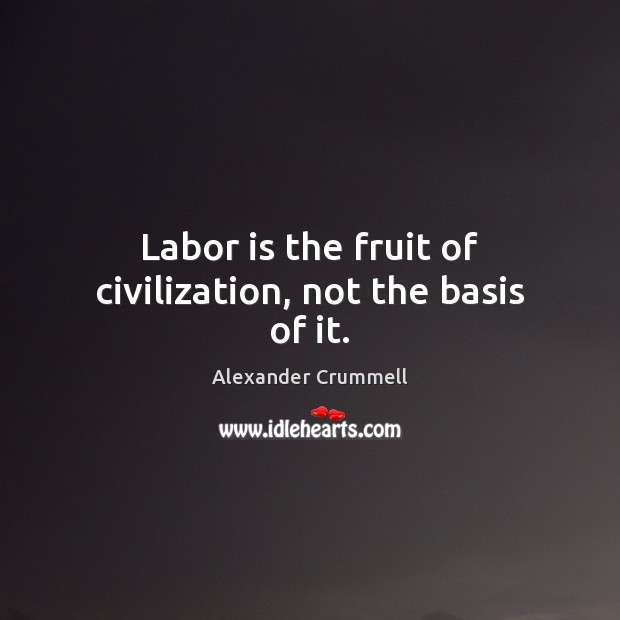 Image, Labor is the fruit of civilization, not the basis of it.
