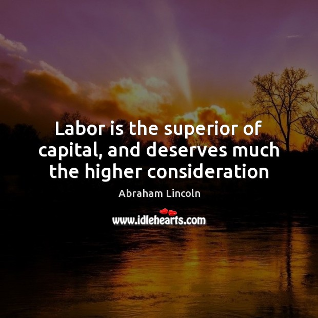 Labor is the superior of capital, and deserves much the higher consideration Abraham Lincoln Picture Quote