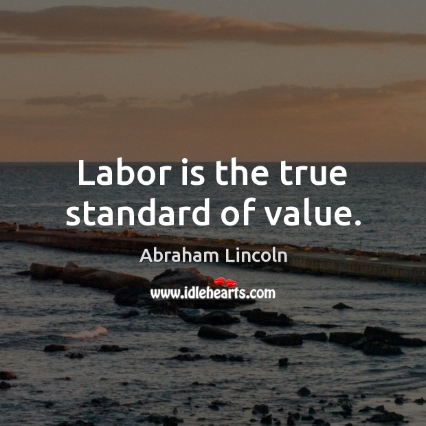 Labor is the true standard of value. Image
