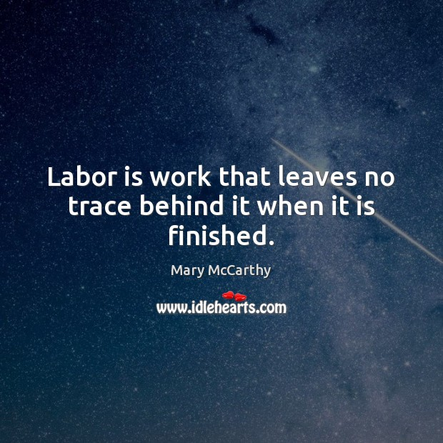 Labor is work that leaves no trace behind it when it is finished. Mary McCarthy Picture Quote