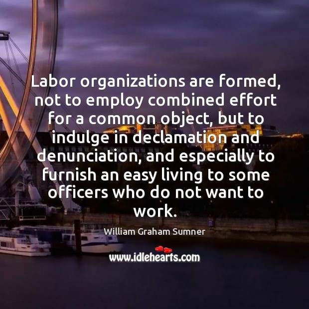 Labor organizations are formed, not to employ combined effort for a common object Image