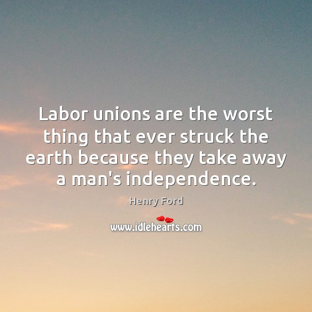 Labor unions are the worst thing that ever struck the earth because Earth Quotes Image