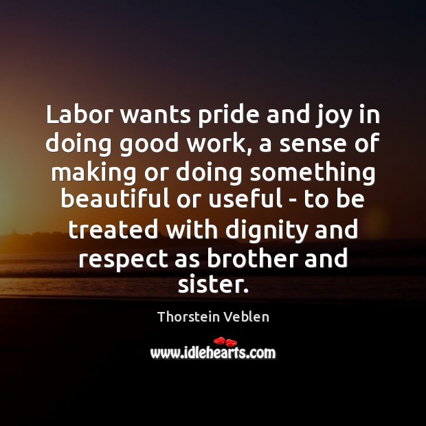 Labor wants pride and joy in doing good work, a sense of Thorstein Veblen Picture Quote