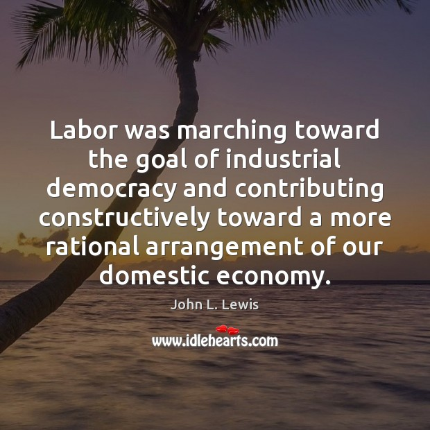 Labor was marching toward the goal of industrial democracy and contributing constructively John L. Lewis Picture Quote