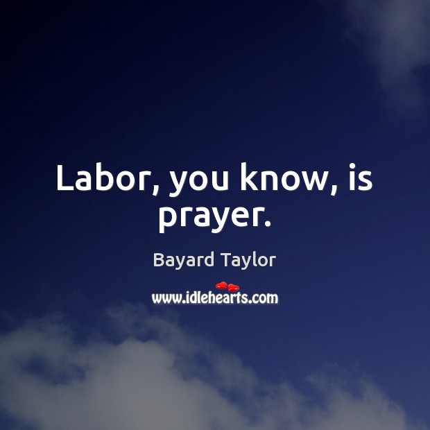 Labor, you know, is prayer. Bayard Taylor Picture Quote