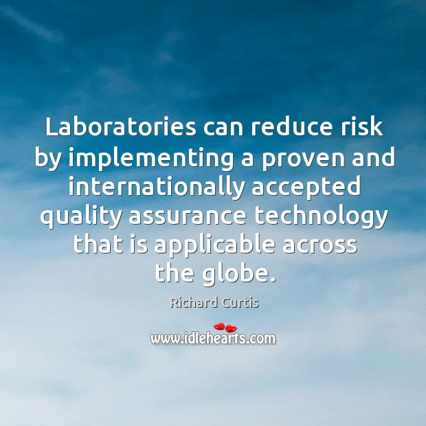 Laboratories can reduce risk by implementing a proven and internationally accepted quality assurance Richard Curtis Picture Quote
