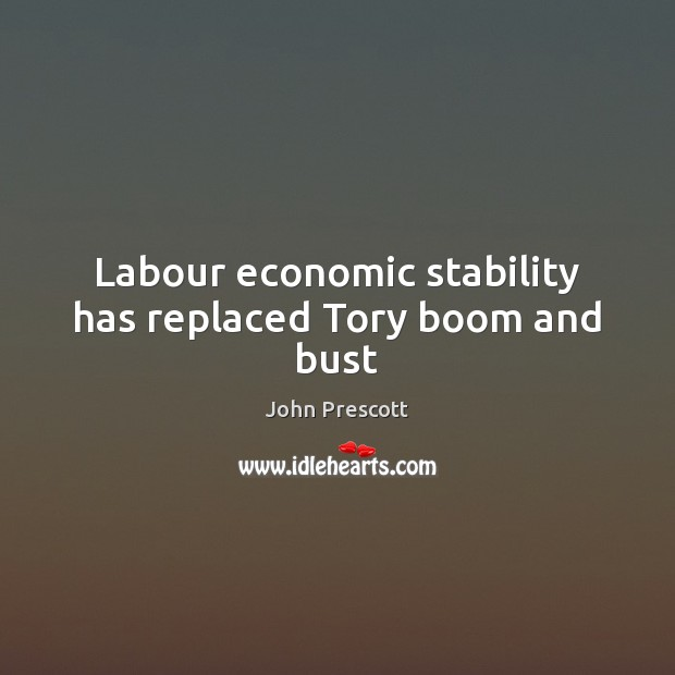 Labour economic stability has replaced Tory boom and bust John Prescott Picture Quote