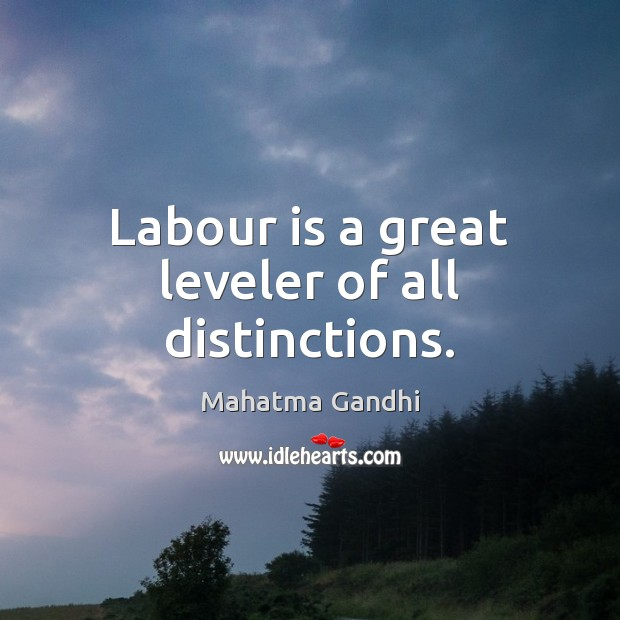 Labour is a great leveler of all distinctions. Image