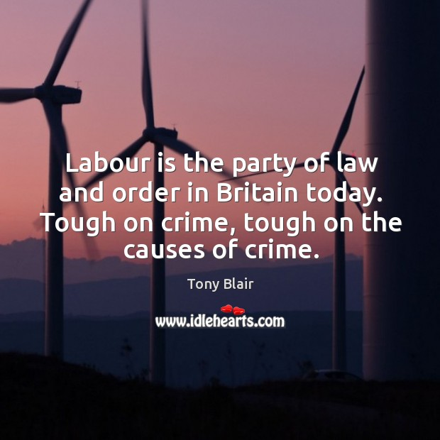 Labour is the party of law and order in britain today. Tough on crime, tough on the causes of crime. Image