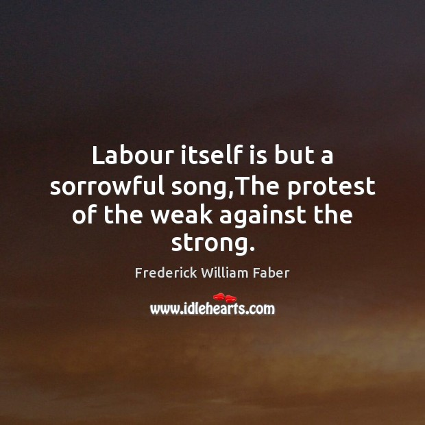 Labour itself is but a sorrowful song,The protest of the weak against the strong. Image